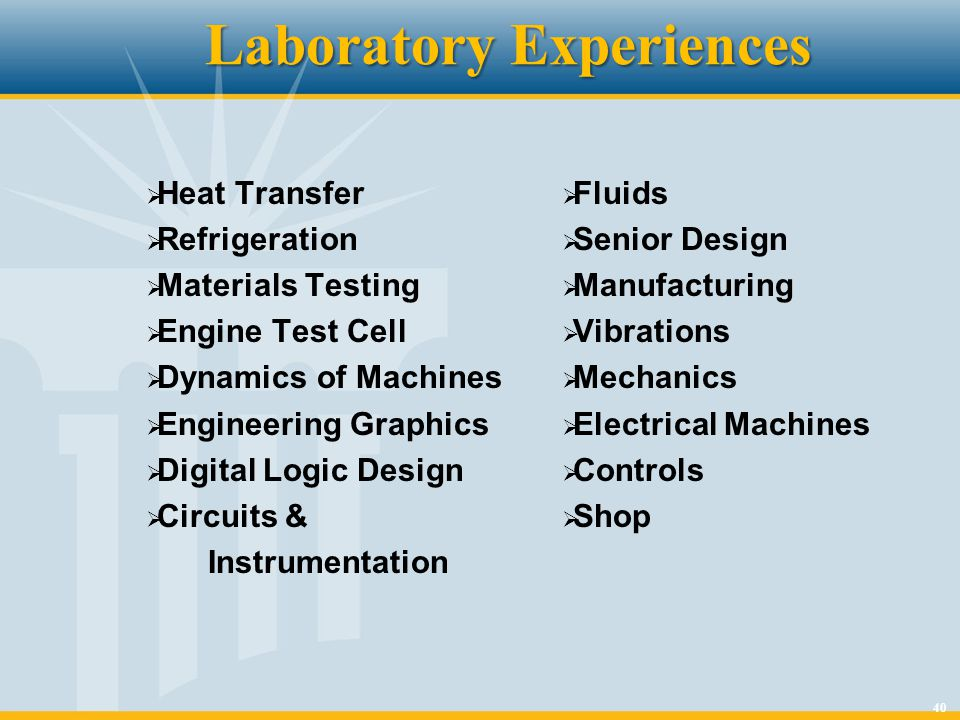 40 Laboratory Experiences Heat Transfer Refrigeration Materials Testing Engine Test Cell Dynamics of Machines Engineering Graphics Digital Logic Desig