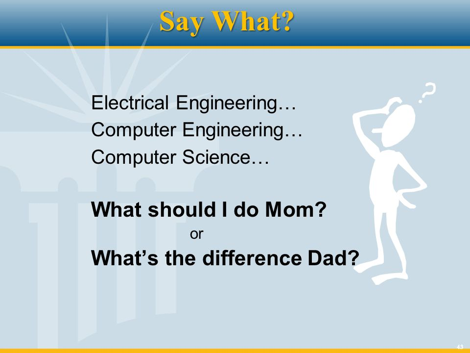 43 Say What? Electrical Engineering… Computer Engineering… Computer Science… What should I do Mom? or Whats the difference Dad?