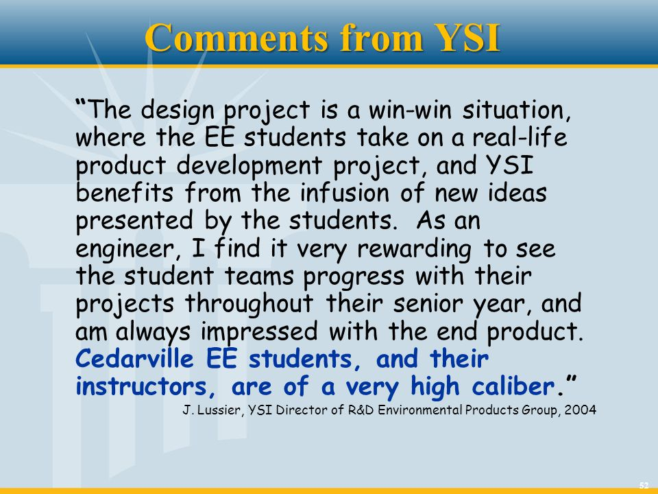 52 Comments from YSI The design project is a win-win situation, where the EE students take on a real-life product development project, and YSI benefit