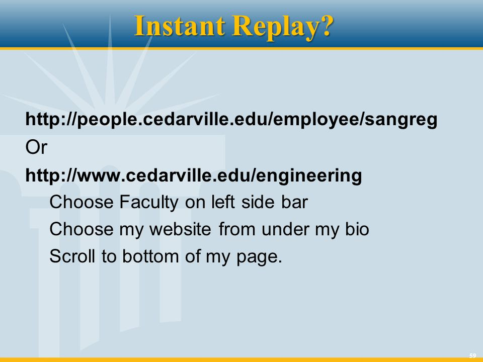 59 Instant Replay? http://people.cedarville.edu/employee/sangreg Or http://www.cedarville.edu/engineering Choose Faculty on left side bar Choose my we