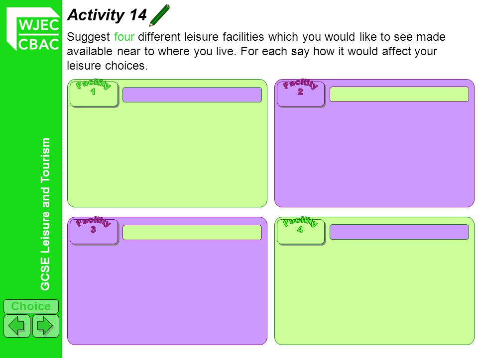 GCSE Leisure and Tourism Choice Activity 14 Suggest four different leisure facilities which you would like to see made available near to where you live.