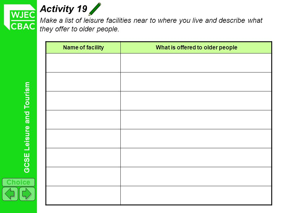 GCSE Leisure and Tourism Choice Activity 19 Make a list of leisure facilities near to where you live and describe what they offer to older people.
