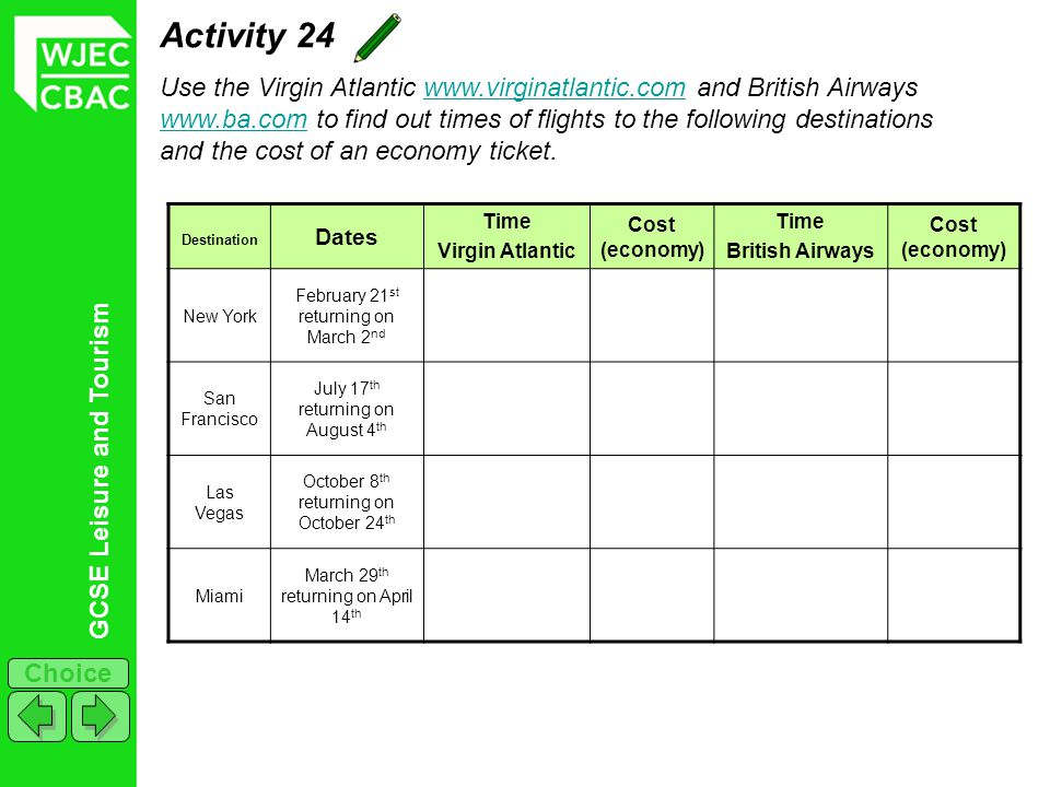GCSE Leisure and Tourism Choice Activity 24 Use the Virgin Atlantic www.virginatlantic.com and British Airways www.ba.com to find out times of flights to the following destinations and the cost of an economy ticket.www.virginatlantic.com www.ba.com Destination Dates Time Virgin Atlantic Cost (economy) Time British Airways Cost (economy) New York February 21 st returning on March 2 nd San Francisco July 17 th returning on August 4 th Las Vegas October 8 th returning on October 24 th Miami March 29 th returning on April 14 th