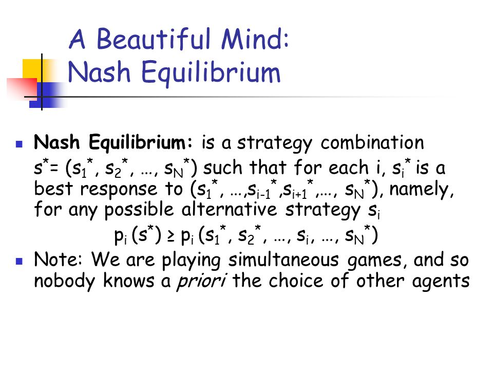 A Beautiful Mind: Nash Equilibrium Nash Equilibrium: is a strategy combination s * = (s 1 *, s 2 *, …, s N * ) such that for each i, s i * is a best r