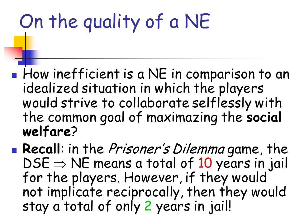On the quality of a NE How inefficient is a NE in comparison to an idealized situation in which the players would strive to collaborate selflessly wit