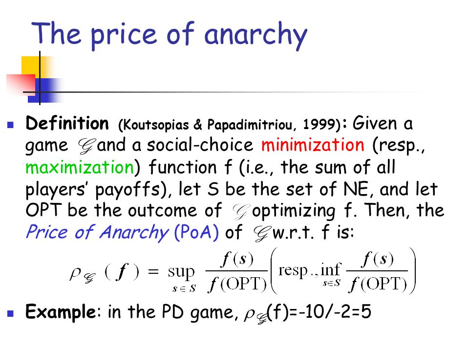 The price of anarchy Definition (Koutsopias & Papadimitriou, 1999) : Given a game G and a social-choice minimization (resp., maximization) function f