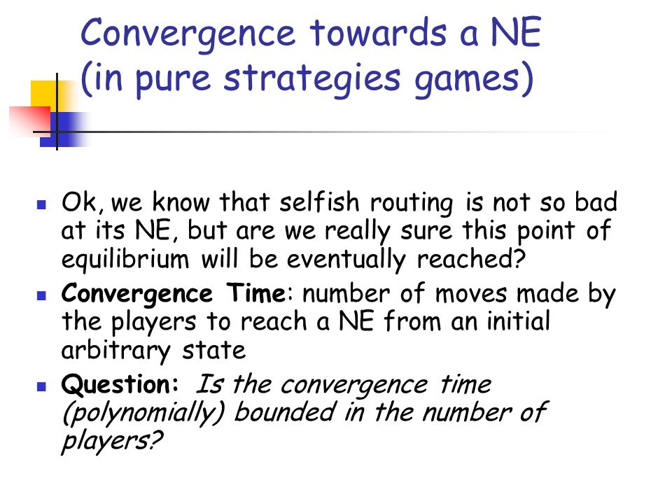 Convergence towards a NE (in pure strategies games) Ok, we know that selfish routing is not so bad at its NE, but are we really sure this point of equ