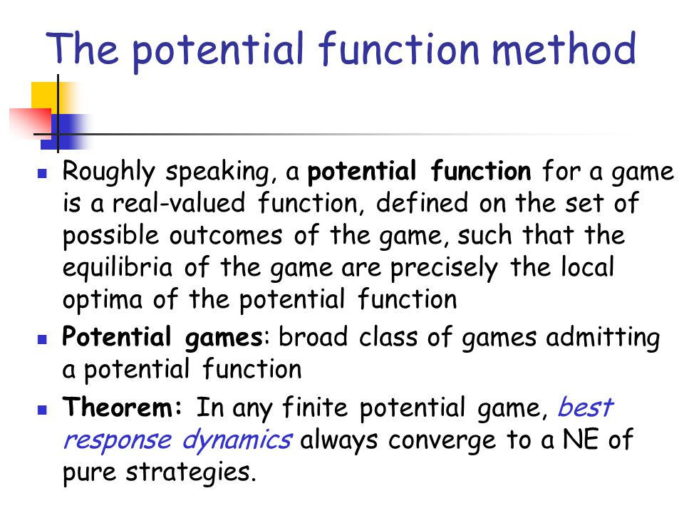 The potential function method Roughly speaking, a potential function for a game is a real-valued function, defined on the set of possible outcomes of