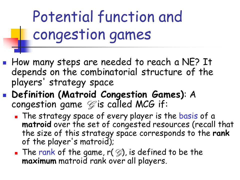 Potential function and congestion games How many steps are needed to reach a NE? It depends on the combinatorial structure of the players' strategy sp