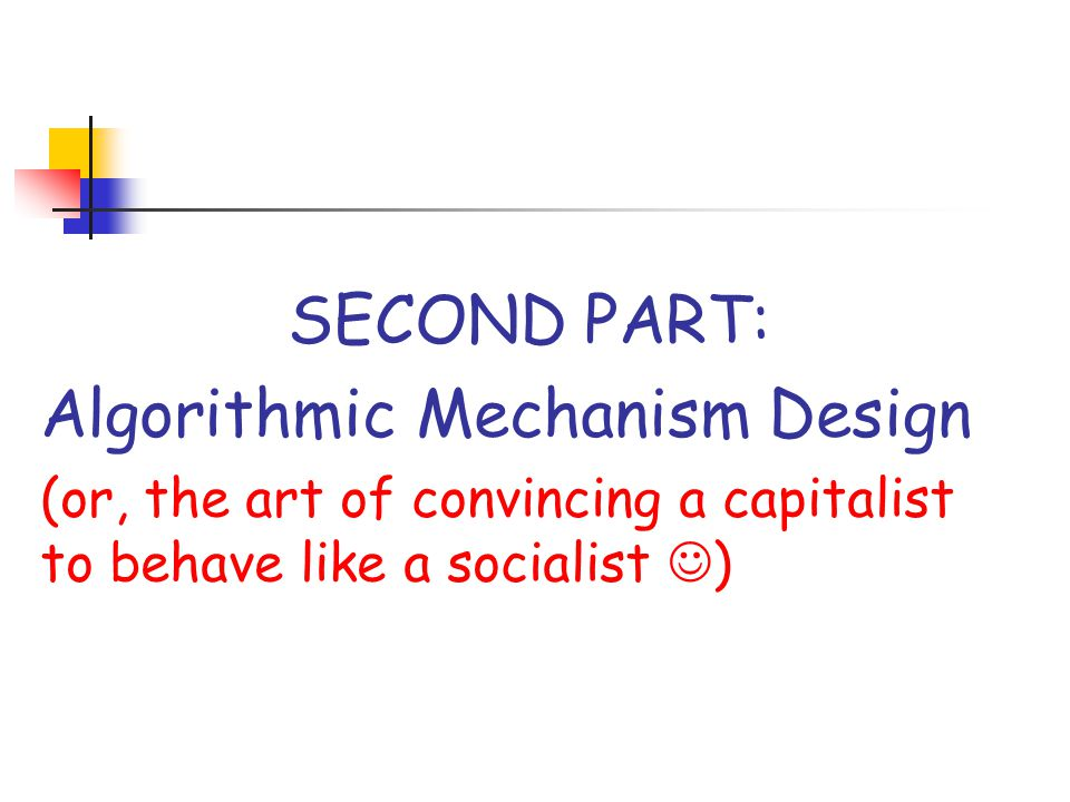 SECOND PART: Algorithmic Mechanism Design (or, the art of convincing a capitalist to behave like a socialist )
