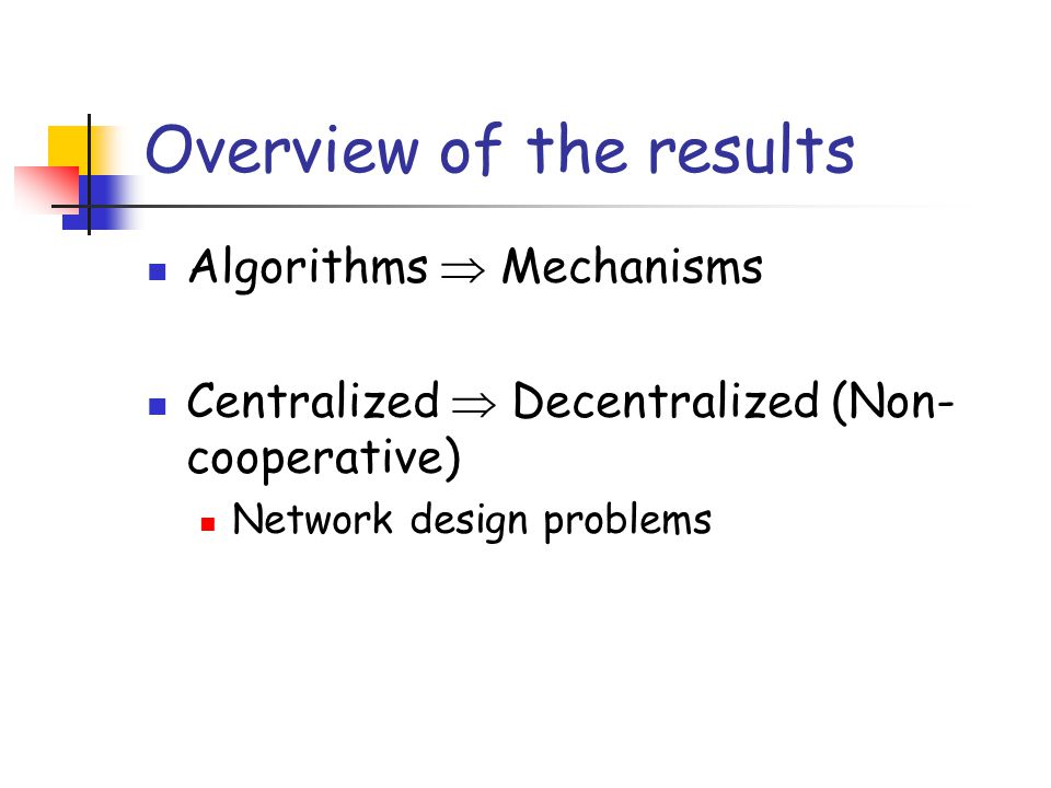 Overview of the results Algorithms Mechanisms Centralized Decentralized (Non- cooperative) Network design problems