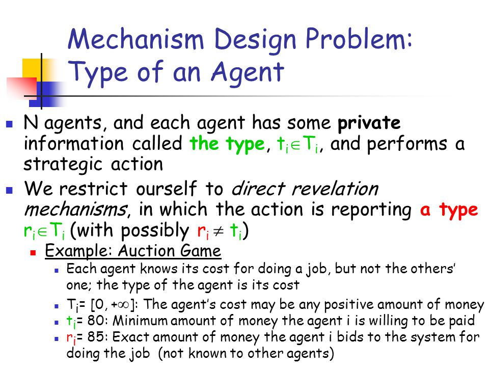 Mechanism Design Problem: Type of an Agent N agents, and each agent has some private information called the type, t i T i, and performs a strategic ac