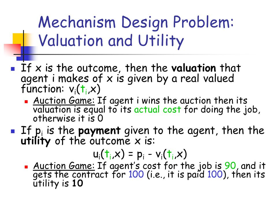 Mechanism Design Problem: Valuation and Utility If x is the outcome, then the valuation that agent i makes of x is given by a real valued function: v