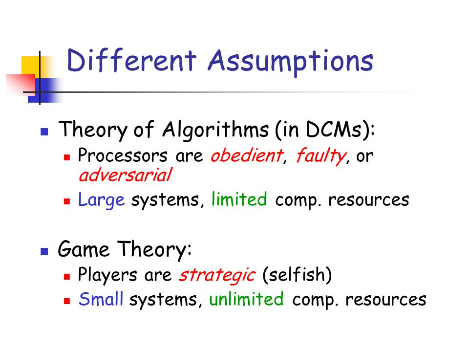 Different Assumptions Theory of Algorithms (in DCMs): Processors are obedient, faulty, or adversarial Large systems, limited comp. resources Game Theo