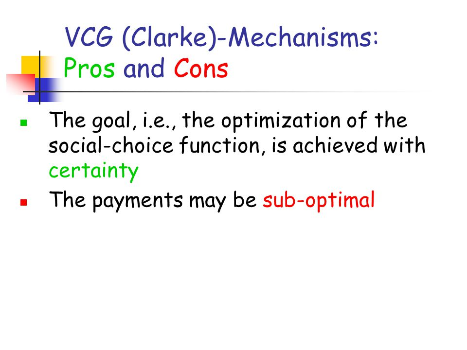 VCG (Clarke)-Mechanisms: Pros and Cons The goal, i.e., the optimization of the social-choice function, is achieved with certainty The payments may be