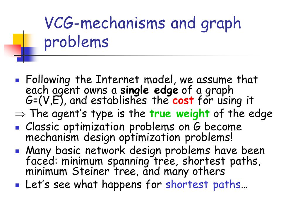 VCG-mechanisms and graph problems Following the Internet model, we assume that each agent owns a single edge of a graph G=(V,E), and establishes the c