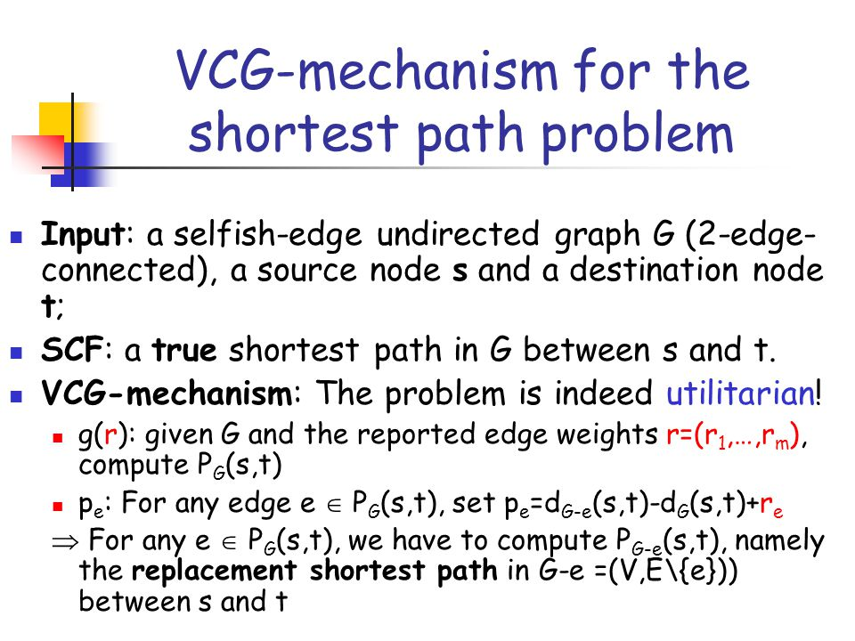 VCG-mechanism for the shortest path problem Input: a selfish-edge undirected graph G (2-edge- connected), a source node s and a destination node t; SC