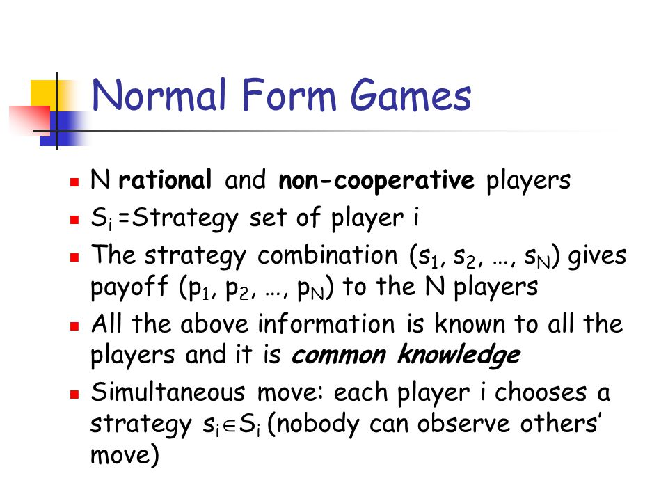 Normal Form Games N rational and non-cooperative players S i =Strategy set of player i The strategy combination (s 1, s 2, …, s N ) gives payoff (p 1,