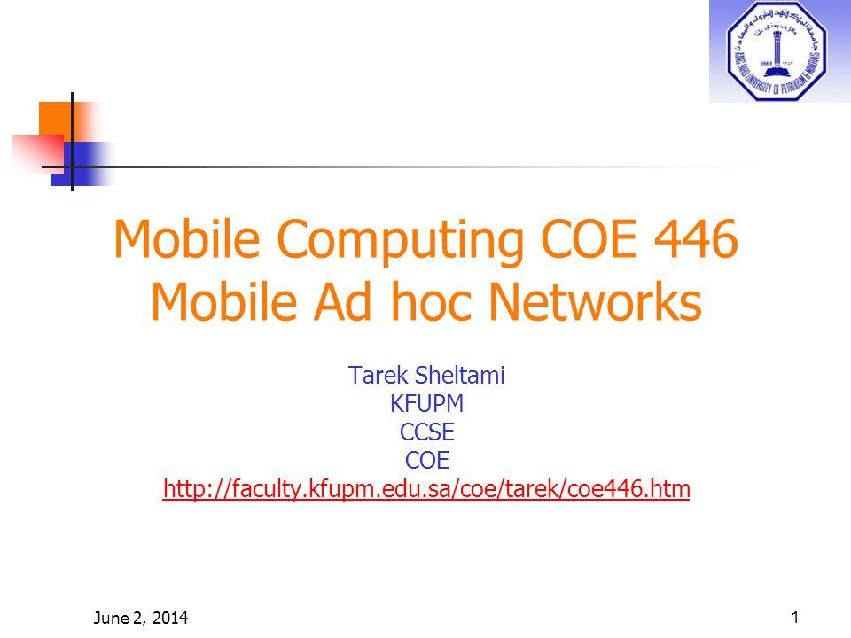 June 2, 20141 Mobile Computing COE 446 Mobile Ad hoc Networks Tarek Sheltami KFUPM CCSE COE http://faculty.kfupm.edu.sa/coe/tarek/coe446.htm