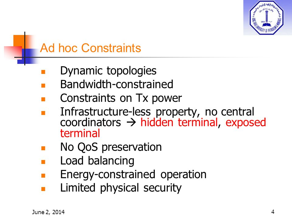 June 2, 20144 Ad hoc Constraints Dynamic topologies Bandwidth-constrained Constraints on Tx power Infrastructure-less property, no central coordinators hidden terminal, exposed terminal No QoS preservation Load balancing Energy-constrained operation Limited physical security