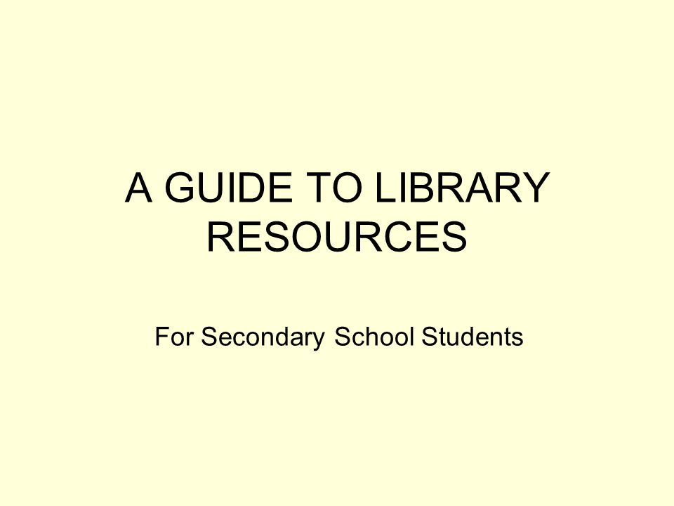 A GUIDE TO LIBRARY RESOURCES For Secondary School Students