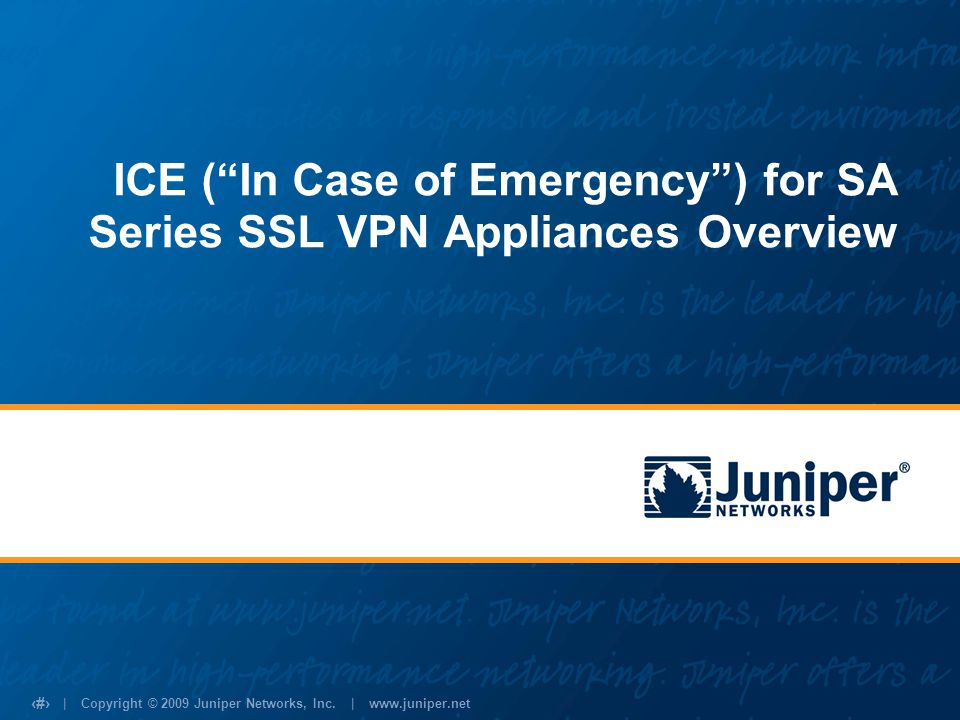 | Copyright © 2009 Juniper Networks, Inc. | www.juniper.net 1 ICE (In Case of Emergency) for SA Series SSL VPN Appliances Overview