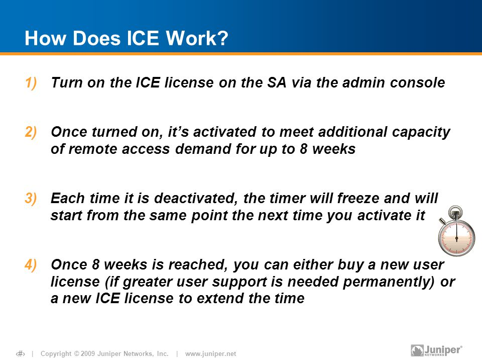 | Copyright © 2009 Juniper Networks, Inc. | www.juniper.net 8 How Does ICE Work? 1)Turn on the ICE license on the SA via the admin console 2)Once turn