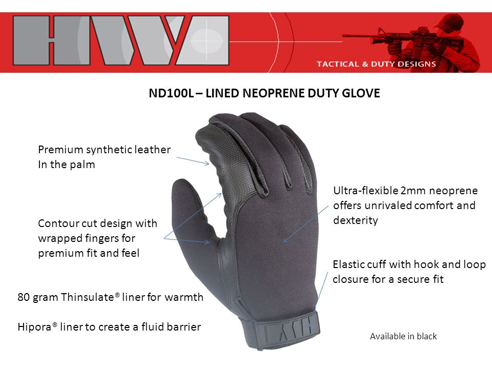 ND100L – LINED NEOPRENE DUTY GLOVE Premium synthetic leather In the palm Contour cut design with wrapped fingers for premium fit and feel Ultra-flexible 2mm neoprene offers unrivaled comfort and dexterity Elastic cuff with hook and loop closure for a secure fit 80 gram Thinsulate® liner for warmth Hipora® liner to create a fluid barrier Available in black