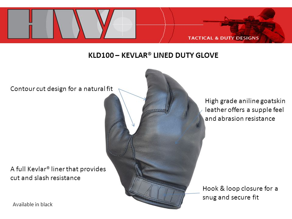 KLD100 – KEVLAR® LINED DUTY GLOVE Contour cut design for a natural fit Hook & loop closure for a snug and secure fit High grade aniline goatskin leather offers a supple feel and abrasion resistance A full Kevlar® liner that provides cut and slash resistance Available in black