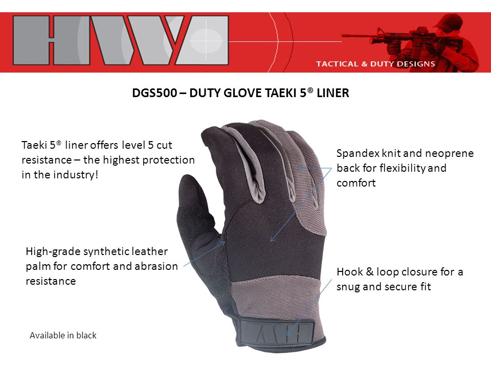 DGS500 – DUTY GLOVE TAEKI 5® LINER Hook & loop closure for a snug and secure fit Spandex knit and neoprene back for flexibility and comfort Taeki 5® liner offers level 5 cut resistance – the highest protection in the industry.