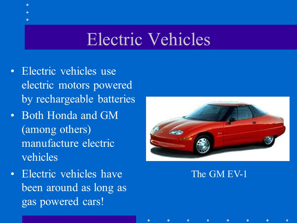 Electric Vehicles Electric vehicles use electric motors powered by rechargeable batteries Both Honda and GM (among others) manufacture electric vehicl