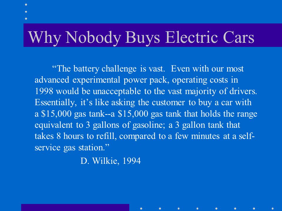 Why Nobody Buys Electric Cars The battery challenge is vast. Even with our most advanced experimental power pack, operating costs in 1998 would be una