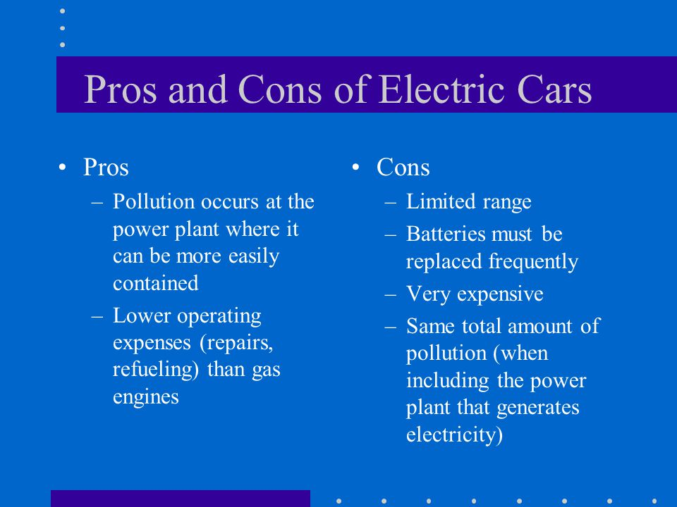 Pros and Cons of Electric Cars Pros –Pollution occurs at the power plant where it can be more easily contained –Lower operating expenses (repairs, ref