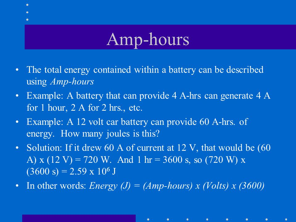 Amp-hours The total energy contained within a battery can be described using Amp-hours Example: A battery that can provide 4 A-hrs can generate 4 A fo