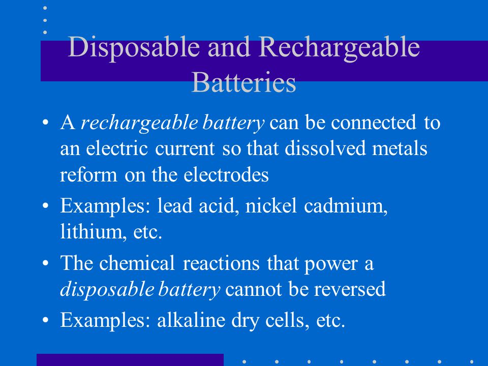 Disposable and Rechargeable Batteries A rechargeable battery can be connected to an electric current so that dissolved metals reform on the electrodes