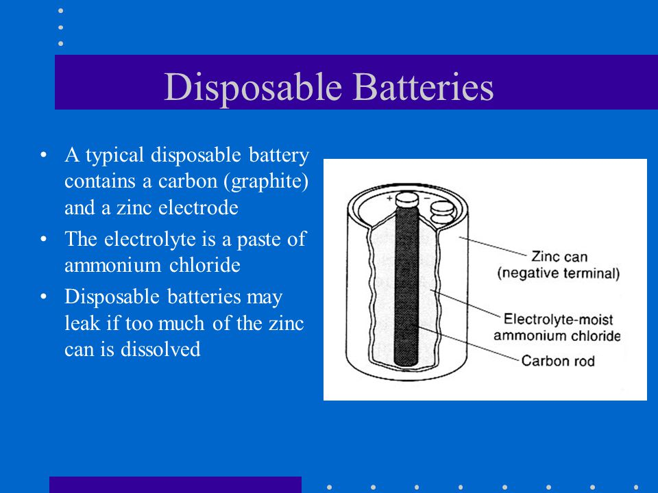 Disposable Batteries A typical disposable battery contains a carbon (graphite) and a zinc electrode The electrolyte is a paste of ammonium chloride Di