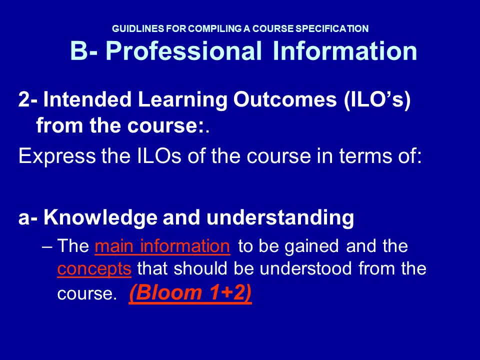 GUIDLINES FOR COMPILING A COURSE SPECIFICATION B- Professional Information 2- Intended Learning Outcomes (ILOs) from the course:. Express the ILOs of