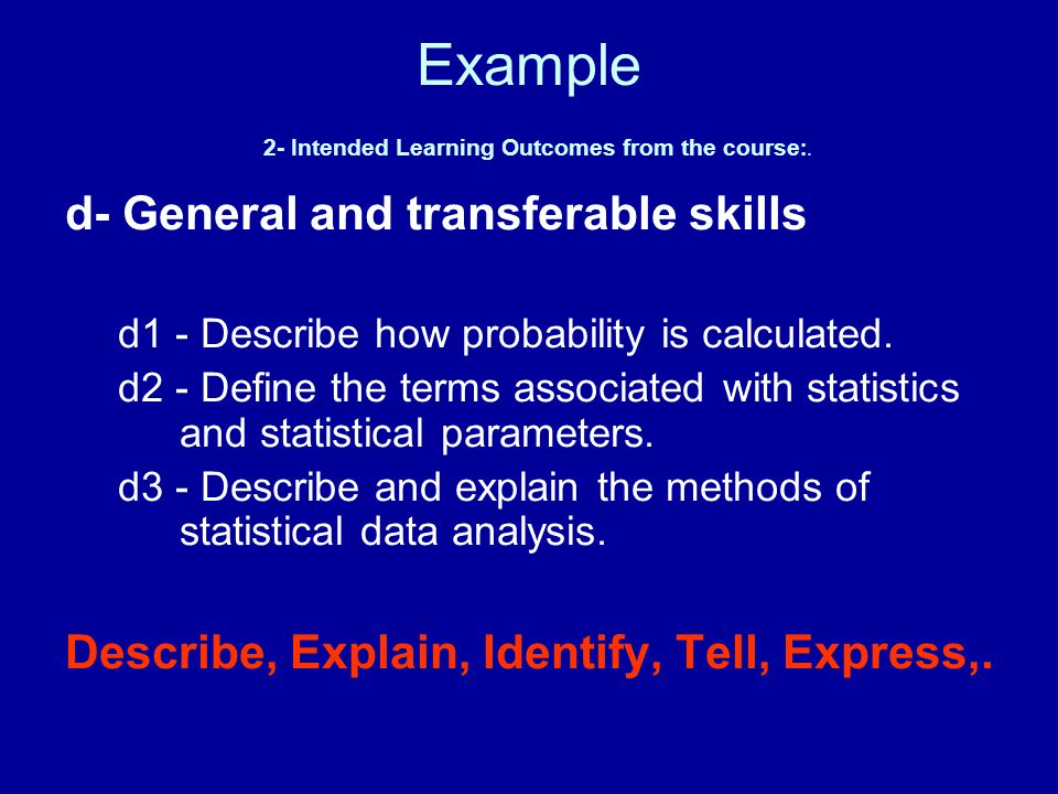 Example 2- Intended Learning Outcomes from the course :. d- General and transferable skills d1 - Describe how probability is calculated. d2 - Define t