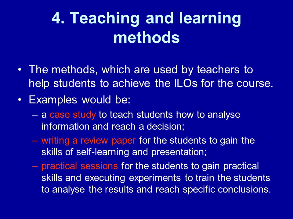 4. Teaching and learning methods The methods, which are used by teachers to help students to achieve the ILOs for the course. Examples would be: –a ca
