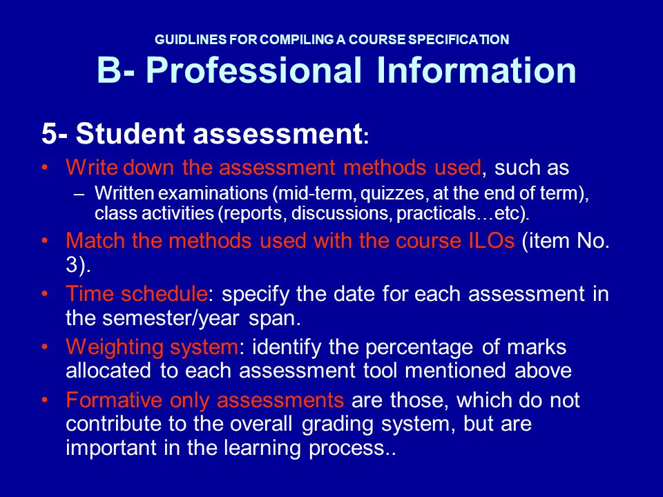 GUIDLINES FOR COMPILING A COURSE SPECIFICATION B- Professional Information 5- Student assessment : Write down the assessment methods used, such as –Wr