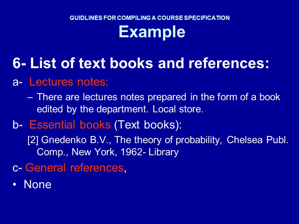 GUIDLINES FOR COMPILING A COURSE SPECIFICATION Example 6- List of text books and references: a- Lectures notes: –There are lectures notes prepared in