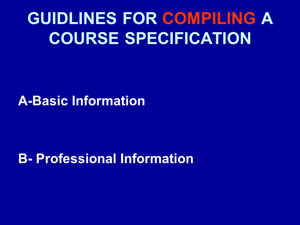 GUIDLINES FOR COMPILING A COURSE SPECIFICATION A- Basic Information 1- Programme title: –Write the title of the programme(s) which contain the course, and identify if major/minor elements, where relevant 2- Department offering the programme(s): –Write the name of the department responsible for the programme(s).