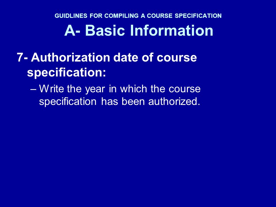 GUIDLINES FOR COMPILING A COURSE SPECIFICATION A- Basic Information 7- Authorization date of course specification: –Write the year in which the course