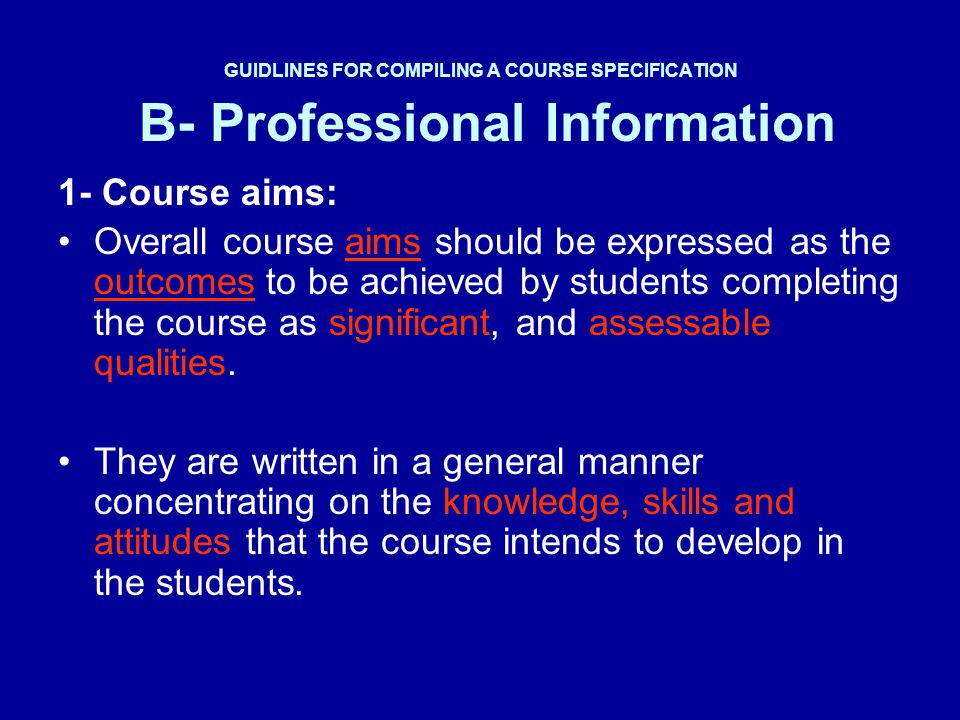 Example B- Professional Information 1- Overall aim of course By studying this course the student should be able to: Explain and apply the principles and theories of …………… Define statistical parameters.