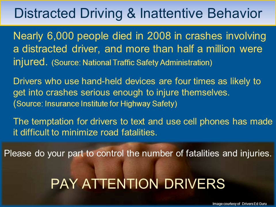 Nearly 6,000 people died in 2008 in crashes involving a distracted driver, and more than half a million were injured. (Source: National Traffic Safety