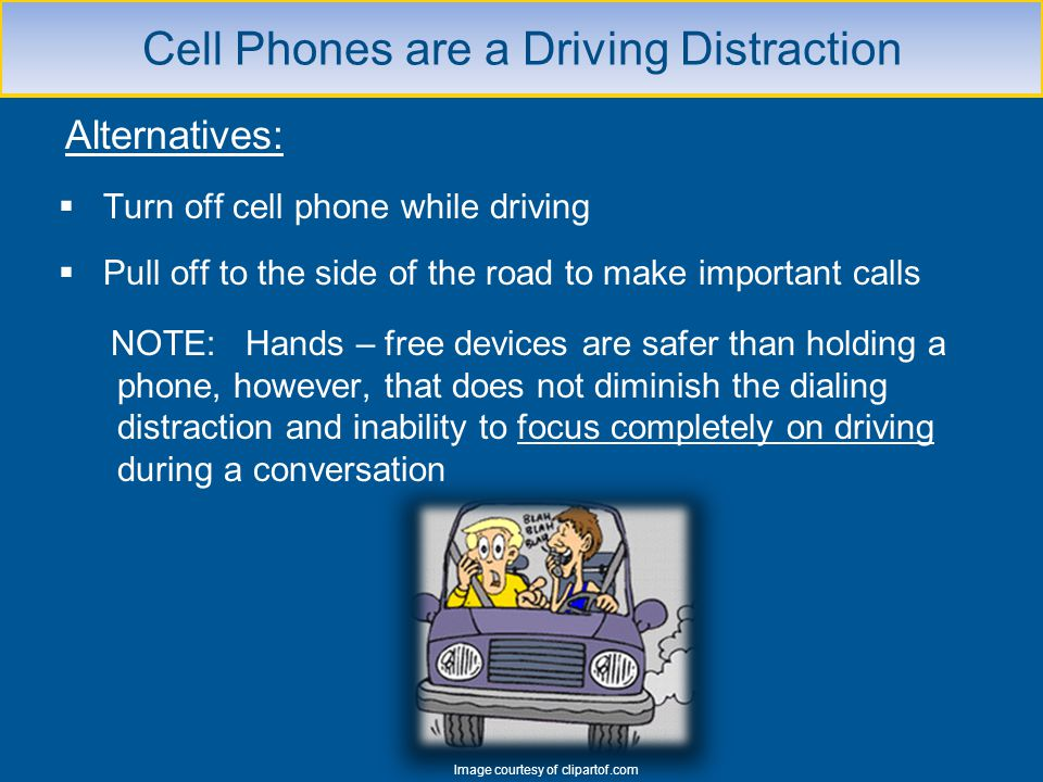 Alternatives: Turn off cell phone while driving Pull off to the side of the road to make important calls NOTE: Hands – free devices are safer than hol