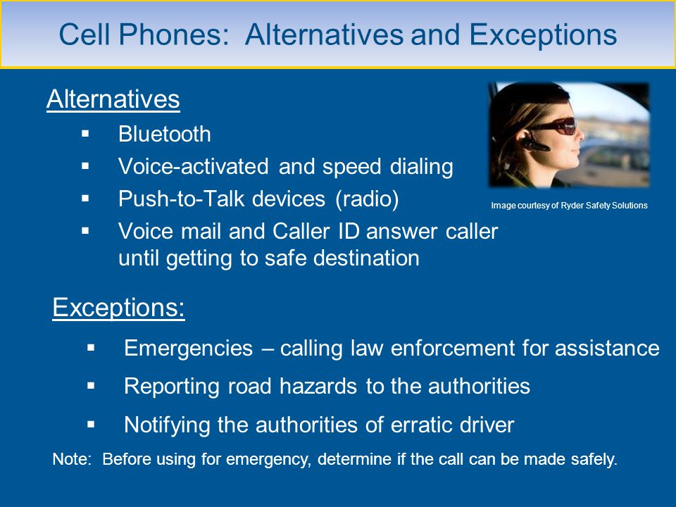 Cell Phones: Alternatives and Exceptions Alternatives Bluetooth Voice-activated and speed dialing Push-to-Talk devices (radio) Voice mail and Caller I