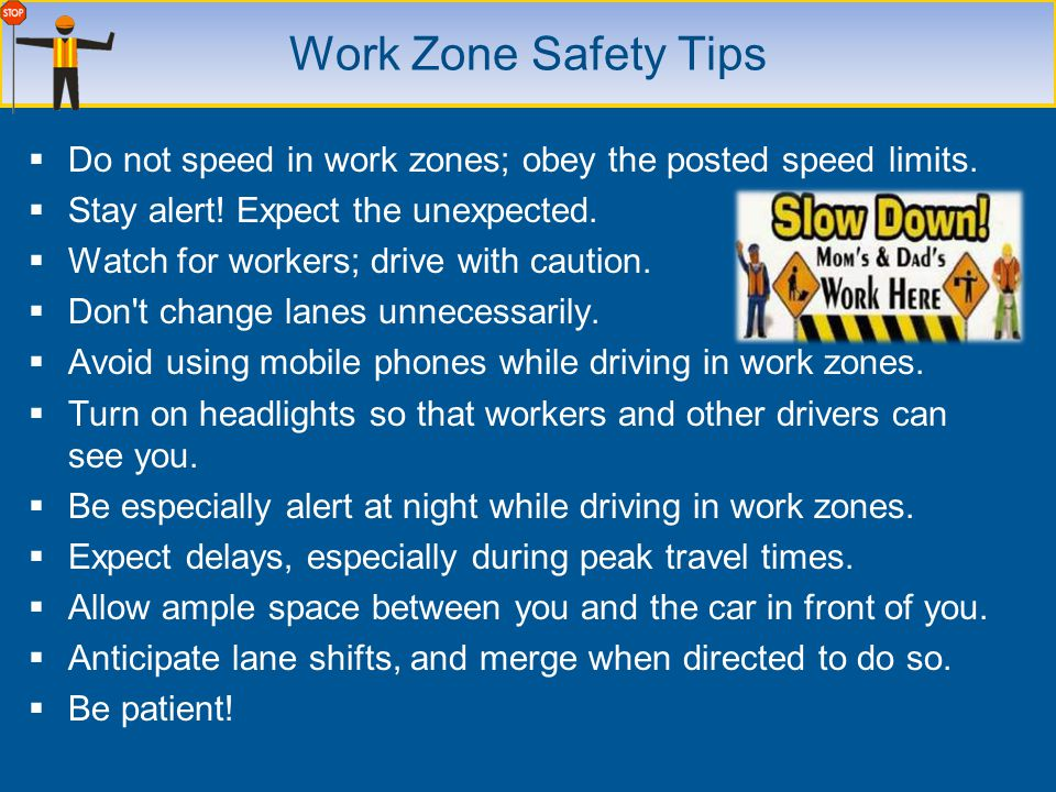 Do not speed in work zones; obey the posted speed limits. Stay alert! Expect the unexpected. Watch for workers; drive with caution. Don't change lanes