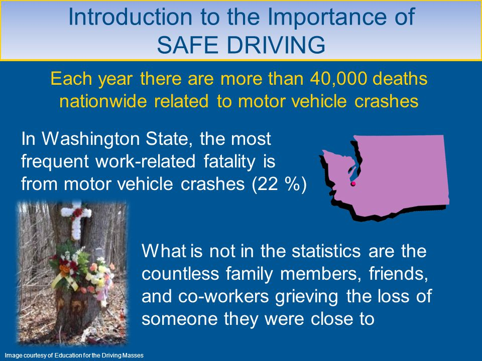 Introduction to the Importance of SAFE DRIVING What is not in the statistics are the countless family members, friends, and co-workers grieving the lo
