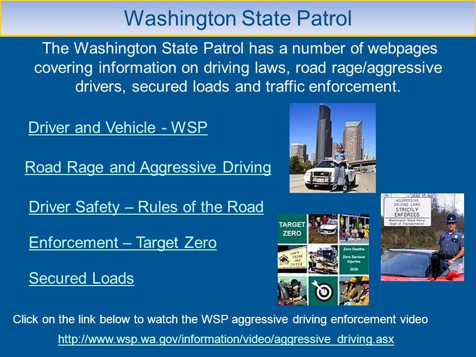 Washington State Patrol The Washington State Patrol has a number of webpages covering information on driving laws, road rage/aggressive drivers, secur